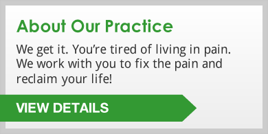 About Our Practice: We get it. YouÕre tired of living in pain. We work with you to fix the pain and reclaim your life! Click to view details.